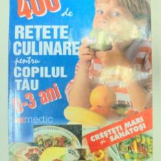 400 DE RETETE CULINARE PENTRU COPILUL TAU 0-3 ANI - LAURENTIU CERNAIANU - Carte Retete traditionale romanesti