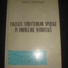 IOAN I. MUNTEANU - CALCULUL STRUCTURILOR SPATIALE IN FORMULARE MATRICEALA