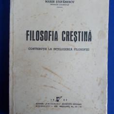 MARIN STEFANESCU - FILOSOFIA CRESTINA * CONTRIBUTIE LA INTELEGEREA FILOSOFIEI - EDITIA 1-A - BUCURESTI - 1943