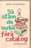(C5047) SA STAM DE VORBA FARA CATALOG DE MIRCEA SANTIMBREANU, EDITURA POLITICA, 1981, Alta editura