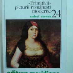 PRIMITIVII PICTURII ROMANESTI MODERNE- ANDREI CORNEA - Carte Istoria artei