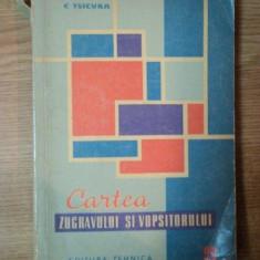 CARTEA ZUGRAVULUI SI VOPSITORULUI ED. a II a de C. TSICURA, Bucuresti 1962 - Carti Mecanica