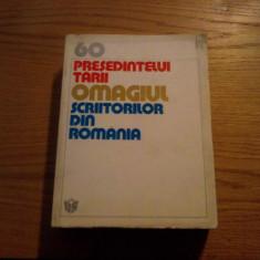 60 * PRESEDINTELUI TARII * OMAGIUL * SCRIITORILOR DIN ROMANIA -- Editura Cartea Romaneasca 1978, 428 p. - Carte Epoca de aur