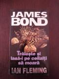 JAMES BOND -- TRAIESTE SI LASA-I PE CEILALTI SA MOARA -- Ian Fleming -- 251 p