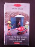 DACA TI-A PLACUT SCOALA, MUNCA O SA-TI PLACA SI MAI MULT - Irvine Welsh - 508 p.
