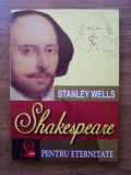 SHAKESPEARE PENTRU ETERNITATE - STANLEY WELLS (EDITURA LIDER, 2008)