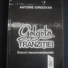 ANTONIE IORGOVAN - GOLGOTA TRANZITIEI * ESEURI NECONVENTIONALE