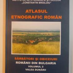 ATLASUL ETNOGRAFIC ROMAN, SARBATORI SI OBICEIURI, ROMANII DIN BULGARIA, VOLUMUL 2, VALEA DUNARII COORDONATOR EMIL TIRCOMNICU 2011 - Carte Fabule