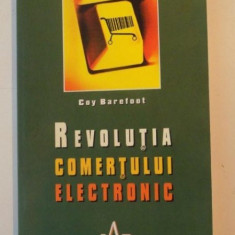 REVOLUTIA COMERTULUI ELECTRONIC, DESCOPERITI NOUA LUME A TEHNOLOGIEI SI A MARKETINGULUI de COY BAREFOOT, 2004 - Carte Marketing