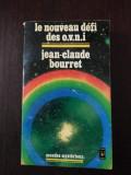 LE NOUVEAU DEFI DES O.V.N.I. [limba franceza] - Jean-Claude Bourret - 1976, 402p
