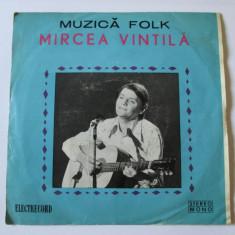 VINIL SINGLE ELECTRECORD MIRCEA VINTILA EDC 10-464 STARE EXCELENTA - Muzica Folk