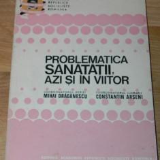 MIHAIL DRAGANESCU CONSTANTIN ARSENI - PROBLEMATICA SANATATII AZI SI IN VIITOR