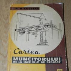 B NICOLESCU - CARTEA MUNCITORULUI DE LA MASINILE DE RIDICAT