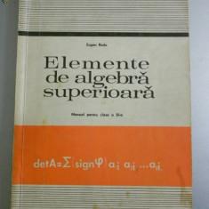 EUGEN RADU - ELEMENTE DE ALGEBRA SUPERIOARA, CLASA A XI-A, Alta editura