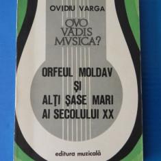 OVIDIU VARGA - QUO VADIS MUSICA? vol 2. ORFEUL MOLDAV SI ALTI SASE MARI AI SECOLULUI XX - GEORGE ENESCU, BARTOK ETC - Carte Arta muzicala