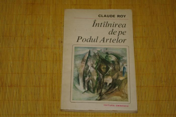Intalnirea de pe podul artelor - Claude Roy - Editura Eminescu - 1982 foto mare