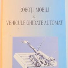 ROBOTI MOBILI SI VEHICULE GHIDATE AUTOMAT de DUMITRU ION, EUGENIU DIATCU, 2003 - Carti Mecanica