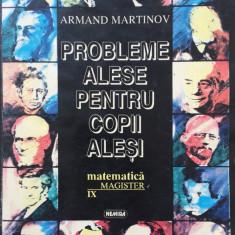PROBLEME ALESE PENTRU COPII ALESI. MATEMATICA CLASA A IX-A- Armand Martinov - Culegere Matematica