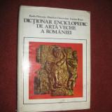 Dictionar enciclopedic de arta veche a Romaniei - Radu Florescu, H. Daicoviciu - Carte Istoria artei