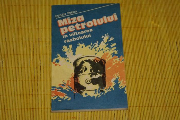 Miza petrolului in valtoarea razboiului - Eugen Preda - Editura Militara - 1983