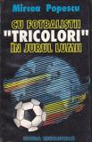 MIRCEA POPESCU - CU FOTBALISTII TRICOLORI IN JURUL LUMII