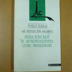 Sa intelegem islamul spiritualitatea lumii musulmane F. Schuon Bucuresti 1994 - Carti Islamism