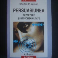 CHARLES U. LARSON - PERSUASIUNEA * RECEPTARE SI RESPONSABILITATE - Carte Psihologie, Polirom