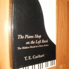 THE PIANO SHOP ON THE LEFT BANK - THE HIDDEN WORLD OF A PARIS ATELIER - T.E.CARHART -2000 - CARTE IN LIMBA ENGLEZA - Carte in engleza
