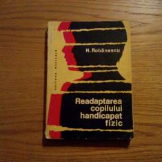 READAPTAREA COPILULUI HANDICAPAT FIZIC  -- N. Robanescu  -- 1976,  288 p. cu imagini in text; tiraj: 4600 ex.