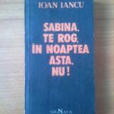 B Ioan Iancu - Sabina, te rog, in noaptea asta, nu! - Roman, Anul publicarii: 1991