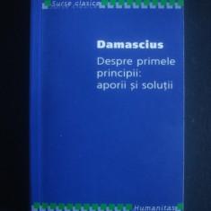 DAMASCIUS - DESPRE PRIMELE PRINCIPII: APORII SI SOLUTII {2006, stare impecabila} - Filosofie, Humanitas