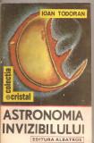 (C5689) ASTRONOMIA INVIZIBILULUI DE IOAN TODORAN, EDITURA ALBATROS, 1989, Alta editura