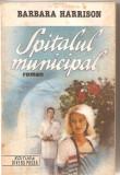 (C5767) BARBARA HARRISON - SPITALUL MUNICIPAL, EDITURA DIVERS PRESS, 1992, TRADUCERE DE DORINA TULPAN