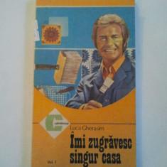 IMI ZUGRAVESC SINGUR CASA ( VOL. I ) - LUCA GHERASIM ( 677 ) - Carte amenajari interioare