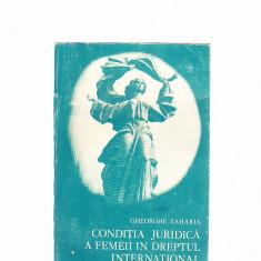 GHEORGHE ZAHARIA -CONDITIA RURIDICA A FEMEII IN DREPTUL INTERNATIONAL - Carte Drept international
