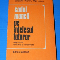 CONSTANTIN BEJENARU, OLGA IONESCU - CODUL MUNCII PE INTELESUL TUTUROR EDITIA A 2-A 1976 (02575