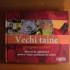 VECHI TAINE GOSPODARESTI, SFATURI DE ODINIOARA PENTRU VIATA COTIDIANA DE ASTAZI - Carte Retete traditionale romanesti