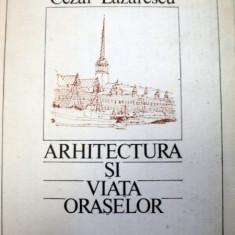ARHITECTURA SI VIATA ORASELOR-CEZAR LAZARESCU 1986 - Carte Arhitectura