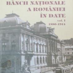 ISTORIA BANCII NATIONALE A ROMANIEI IN IN DATE - MIHAELA TONE, CRISTIAN PAUNESCU VOL 1 1880-1914 2005 - Carte de vanzari