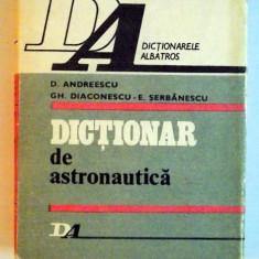 DICTIONAR DE ASTRONAUTICA de D. ANDREESCU, GH.DIACONESCU -E. SERBANESCU, 1983 - Carti Mecanica