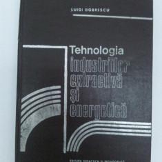 TEHNOLOGIA INDUSTRIILOR EXTRACTIVĂ ŞI ENERGETICĂ, LUIGI DOBRESCU/1980 - Carti Energetica