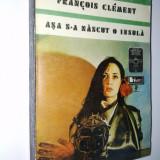 Asa s-a nascut o insula, Autor : Francois Clement Ed. Univers - 1980 - Roman