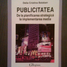 PUBLICITATEA - DE LA PLANIFICAREA STRATEGICA LA IMPLEMENTAREA MEDIA - DELIA CRISTINA BALABAN - Carte de publicitate, Polirom