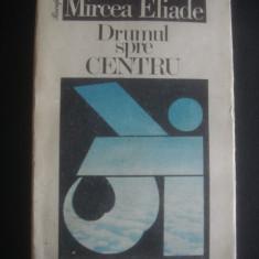 MIRCEA ELIADE - DRUMUL SPRE CENTRU - Filosofie