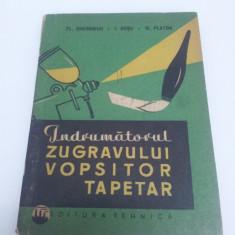 ÎNDRUMĂTORUL ZUGRAVULUI VOPSITORULUI TAPETAR 1963 - Carte Hobby Amenajari interioare