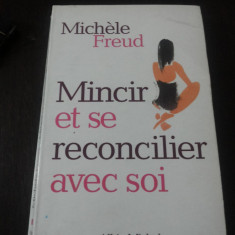 MINCIR ET SE RECONCILIER AVEC SOI [carte in limba franceza]-- Michelle Freud -- Editura Albin Michel, 2003, 215 p.