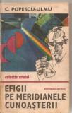 (C5849) EFIGII PE MERIDIANELE CUNOASTERII DE C. POPESCU-ULMU, EDITURA ALBATROS, 1985