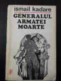 GENERALUL ARMATEI MOARTE - Ismail Kadare - 1973, 217 p., Alta editura