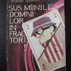 SUS MAINILE, DOMNILOR INFRACTORI! -- Traian Tandin -- 1991, 222 p. - Carte politiste