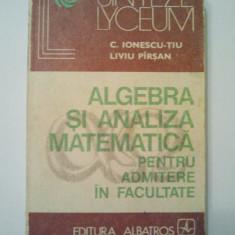 ALGEBRA SI ANALIZA MATEMATICA PENTRU ADMITERE IN FACULTATE - C. IONESCU - TIU * LIVIU PIRSAN ( 1467 )